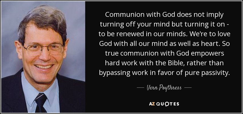 Communion with God does not imply turning off your mind but turning it on - to be renewed in our minds. We're to love God with all our mind as well as heart. So true communion with God empowers hard work with the Bible, rather than bypassing work in favor of pure passivity. - Vern Poythress
