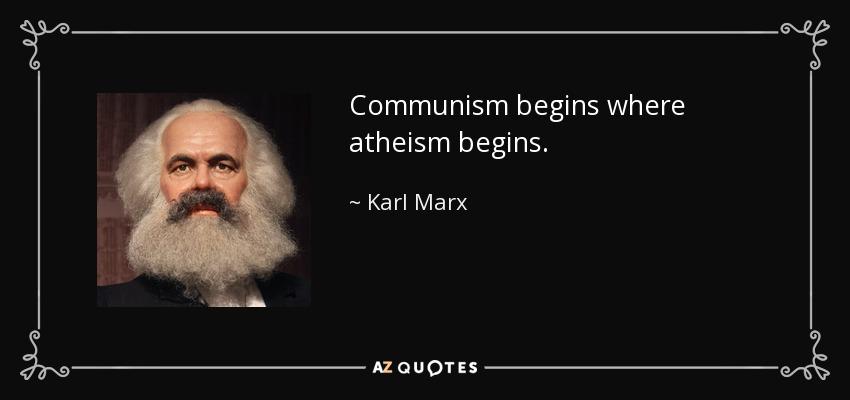 Communism begins where atheism begins. - Karl Marx