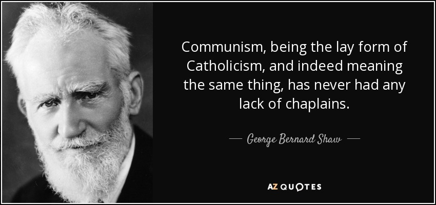 Communism, being the lay form of Catholicism, and indeed meaning the same thing, has never had any lack of chaplains. - George Bernard Shaw