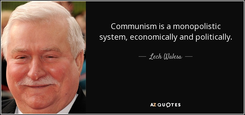 Communism is a monopolistic system, economically and politically. - Lech Walesa