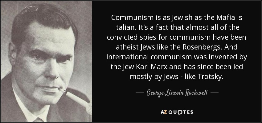 Communism is as Jewish as the Mafia is Italian. It's a fact that almost all of the convicted spies for communism have been atheist Jews like the Rosenbergs. And international communism was invented by the Jew Karl Marx and has since been led mostly by Jews - like Trotsky. - George Lincoln Rockwell