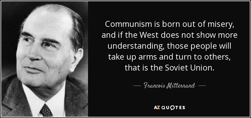 Communism is born out of misery, and if the West does not show more understanding, those people will take up arms and turn to others, that is the Soviet Union. - Francois Mitterrand