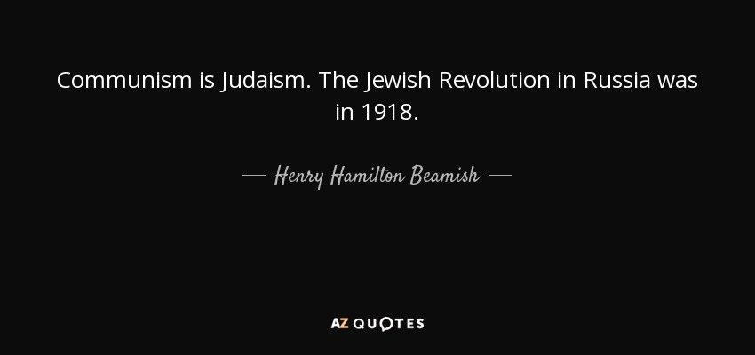 Communism is Judaism. The Jewish Revolution in Russia was in 1918. - Henry Hamilton Beamish