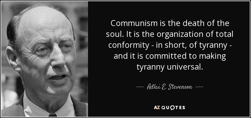 Communism is the death of the soul. It is the organization of total conformity - in short, of tyranny - and it is committed to making tyranny universal. - Adlai E. Stevenson
