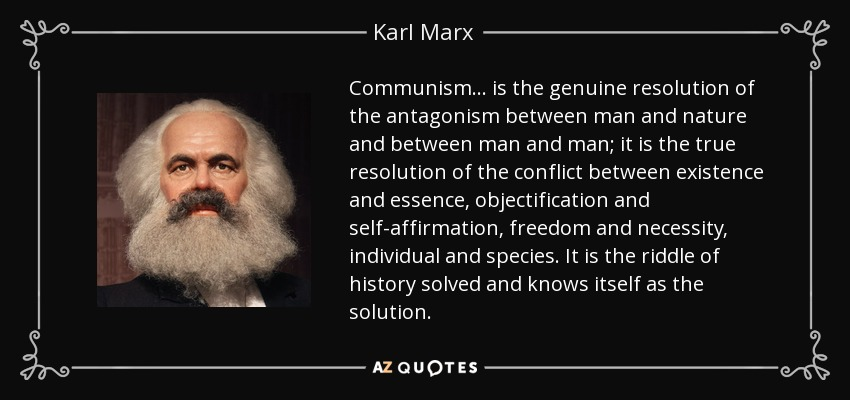 Communism... is the genuine resolution of the antagonism between man and nature and between man and man; it is the true resolution of the conflict between existence and essence, objectification and self-affirmation, freedom and necessity, individual and species. It is the riddle of history solved and knows itself as the solution. - Karl Marx