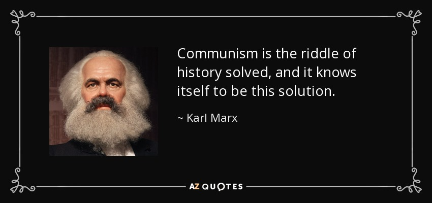 Communism is the riddle of history solved, and it knows itself to be this solution. - Karl Marx