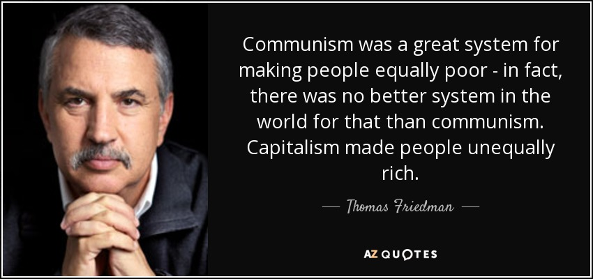 Communism was a great system for making people equally poor - in fact, there was no better system in the world for that than communism. Capitalism made people unequally rich. - Thomas Friedman