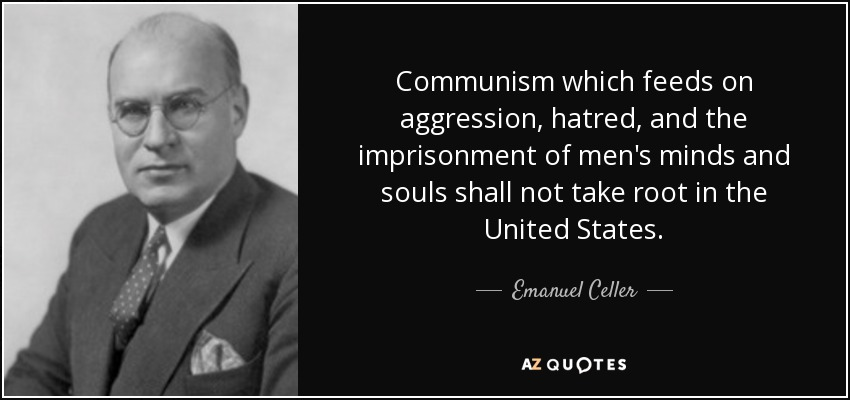 Communism which feeds on aggression, hatred, and the imprisonment of men's minds and souls shall not take root in the United States. - Emanuel Celler