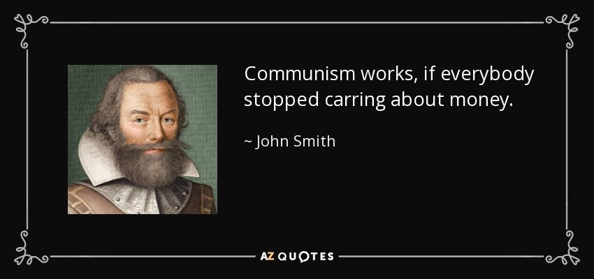 Communism works, if everybody stopped carring about money. - John Smith