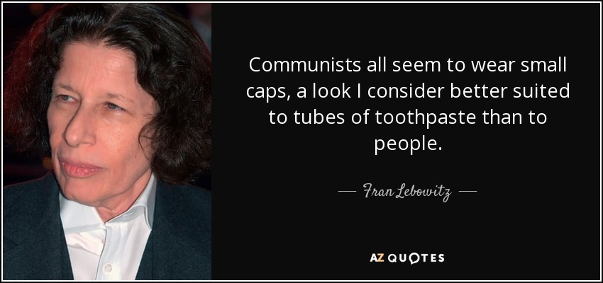 Communists all seem to wear small caps, a look I consider better suited to tubes of toothpaste than to people. - Fran Lebowitz