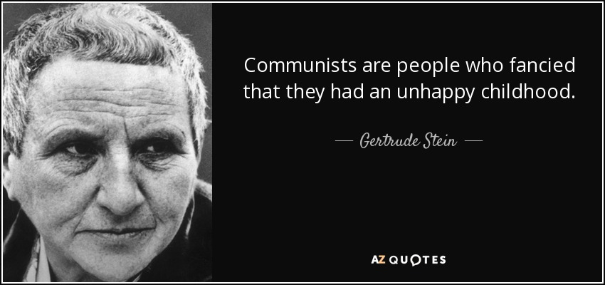 Communists are people who fancied that they had an unhappy childhood. - Gertrude Stein