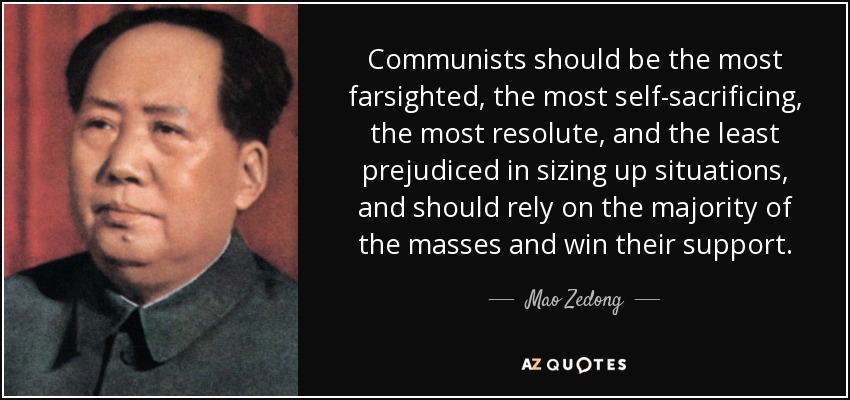 Communists should be the most farsighted, the most self-sacrificing, the most resolute, and the least prejudiced in sizing up situations, and should rely on the majority of the masses and win their support. - Mao Zedong
