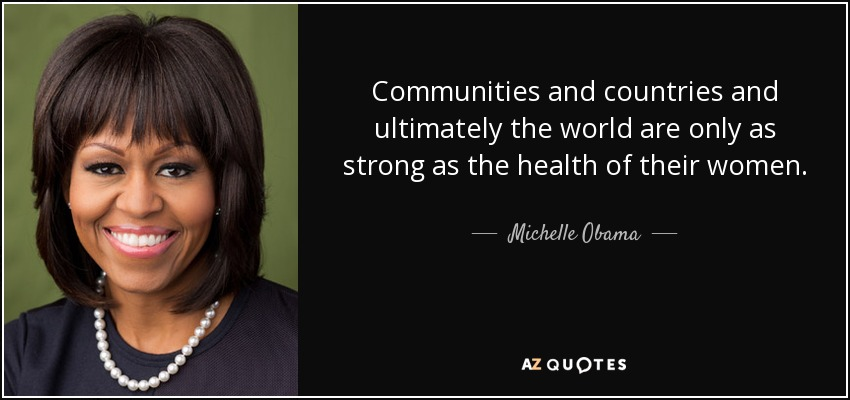 Communities and countries and ultimately the world are only as strong as the health of their women. - Michelle Obama