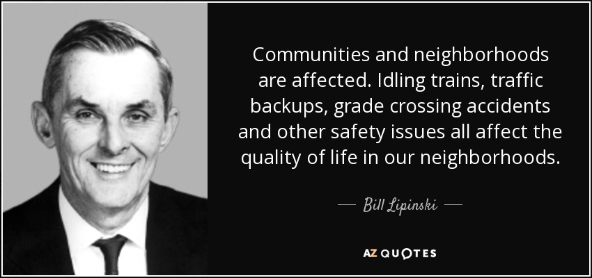 Communities and neighborhoods are affected. Idling trains, traffic backups, grade crossing accidents and other safety issues all affect the quality of life in our neighborhoods. - Bill Lipinski