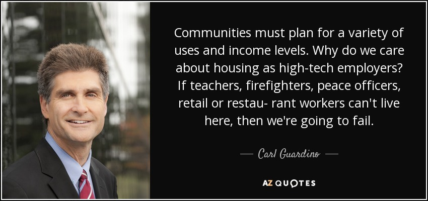 Communities must plan for a variety of uses and income levels. Why do we care about housing as high-tech employers? If teachers, firefighters, peace officers, retail or restau- rant workers can't live here, then we're going to fail. - Carl Guardino