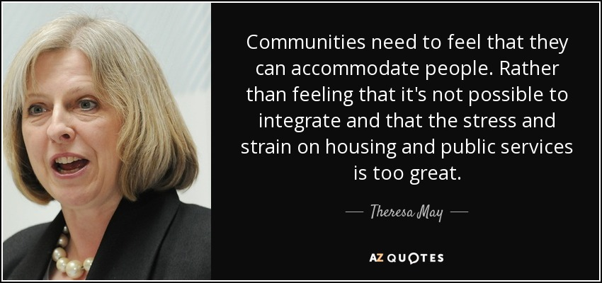 Communities need to feel that they can accommodate people. Rather than feeling that it's not possible to integrate and that the stress and strain on housing and public services is too great. - Theresa May