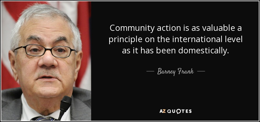 Community action is as valuable a principle on the international level as it has been domestically. - Barney Frank