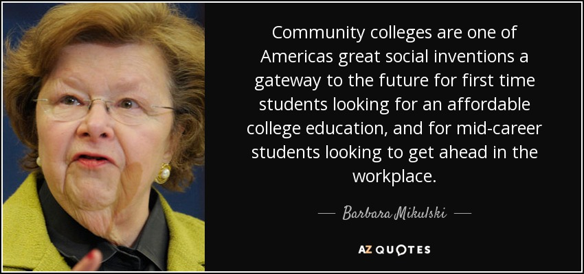 Community colleges are one of Americas great social inventions a gateway to the future for first time students looking for an affordable college education, and for mid-career students looking to get ahead in the workplace. - Barbara Mikulski