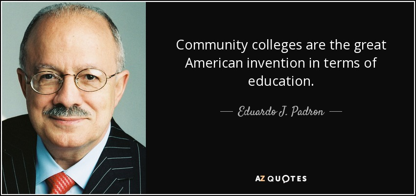 Community colleges are the great American invention in terms of education. - Eduardo J. Padron