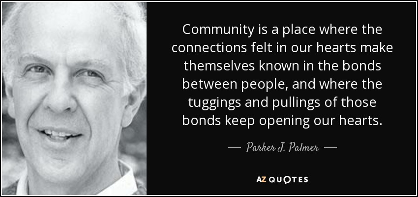 Community is a place where the connections felt in our hearts make themselves known in the bonds between people, and where the tuggings and pullings of those bonds keep opening our hearts. - Parker J. Palmer