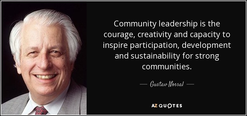 Community leadership is the courage, creativity and capacity to inspire participation, development and sustainability for strong communities. - Gustav Nossal