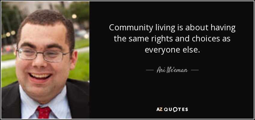 Community living is about having the same rights and choices as everyone else. - Ari Ne'eman