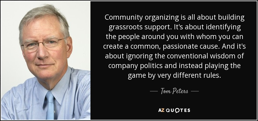 Community organizing is all about building grassroots support. It's about identifying the people around you with whom you can create a common, passionate cause. And it's about ignoring the conventional wisdom of company politics and instead playing the game by very different rules. - Tom Peters