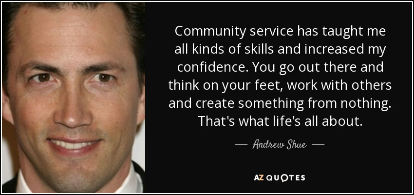 Community service has taught me all kinds of skills and increased my confidence. You go out there and think on your feet, work with others and create something from nothing. That's what life's all about. - Andrew Shue