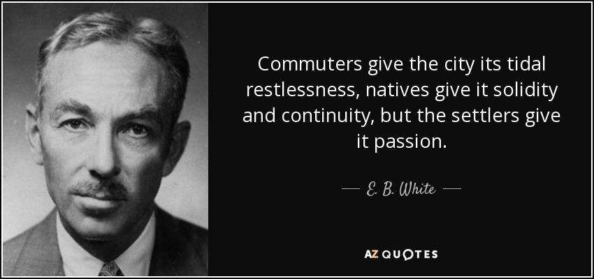 Commuters give the city its tidal restlessness, natives give it solidity and continuity, but the settlers give it passion. - E. B. White