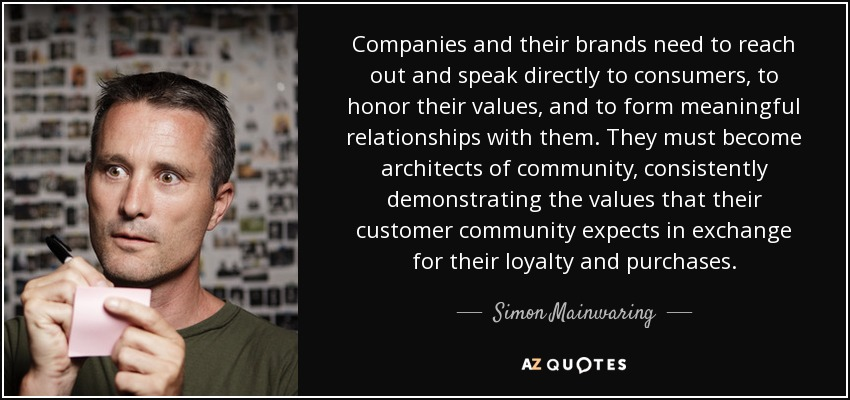 Companies and their brands need to reach out and speak directly to consumers, to honor their values, and to form meaningful relationships with them. They must become architects of community, consistently demonstrating the values that their customer community expects in exchange for their loyalty and purchases. - Simon Mainwaring