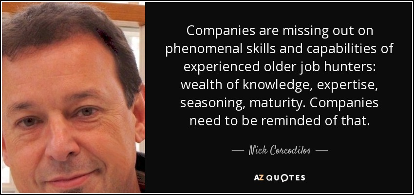 Companies are missing out on phenomenal skills and capabilities of experienced older job hunters: wealth of knowledge, expertise, seasoning, maturity. Companies need to be reminded of that. - Nick Corcodilos