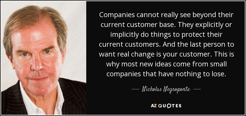 Companies cannot really see beyond their current customer base. They explicitly or implicitly do things to protect their current customers. And the last person to want real change is your customer. This is why most new ideas come from small companies that have nothing to lose. - Nicholas Negroponte