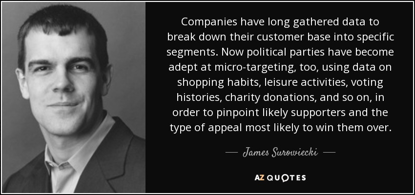 Companies have long gathered data to break down their customer base into specific segments. Now political parties have become adept at micro-targeting, too, using data on shopping habits, leisure activities, voting histories, charity donations, and so on, in order to pinpoint likely supporters and the type of appeal most likely to win them over. - James Surowiecki