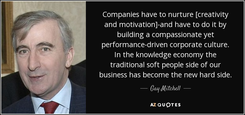 Companies have to nurture [creativity and motivation]-and have to do it by building a compassionate yet performance-driven corporate culture. In the knowledge economy the traditional soft people side of our business has become the new hard side. - Gay Mitchell