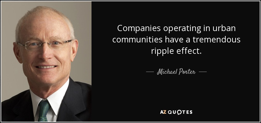 Companies operating in urban communities have a tremendous ripple effect. - Michael Porter