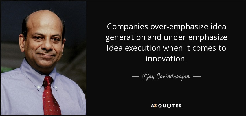 Companies over-emphasize idea generation and under-emphasize idea execution when it comes to innovation. - Vijay Govindarajan
