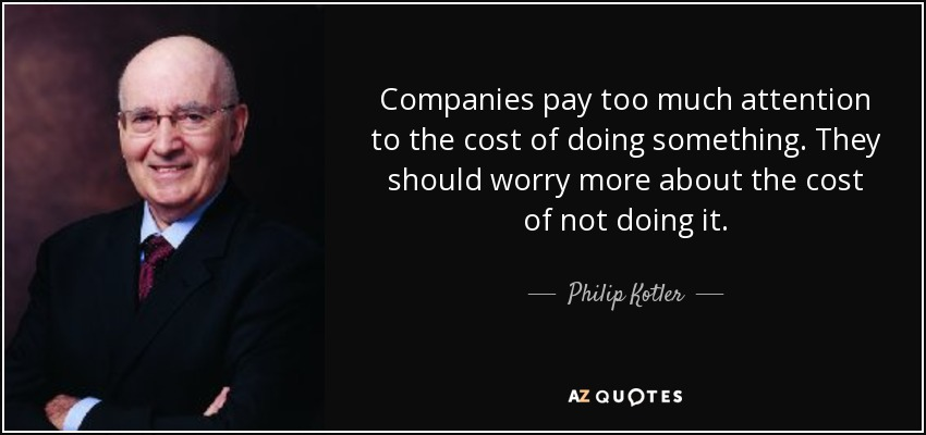 Companies pay too much attention to the cost of doing something. They should worry more about the cost of not doing it. - Philip Kotler