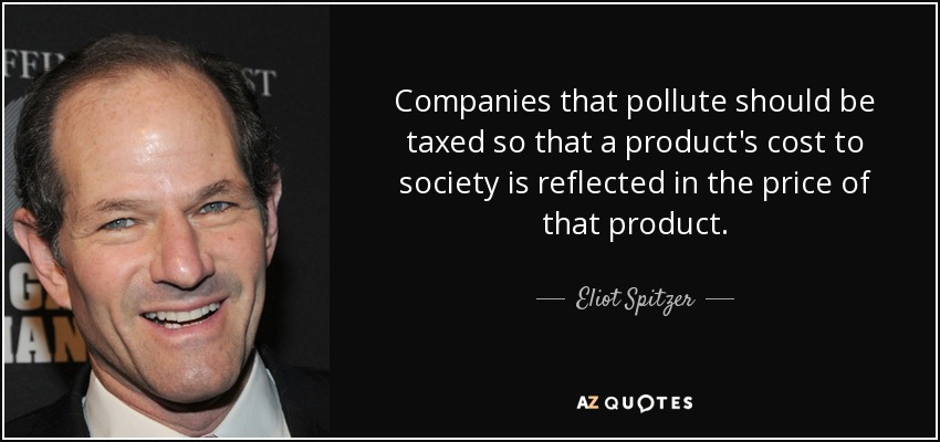Companies that pollute should be taxed so that a product's cost to society is reflected in the price of that product. - Eliot Spitzer