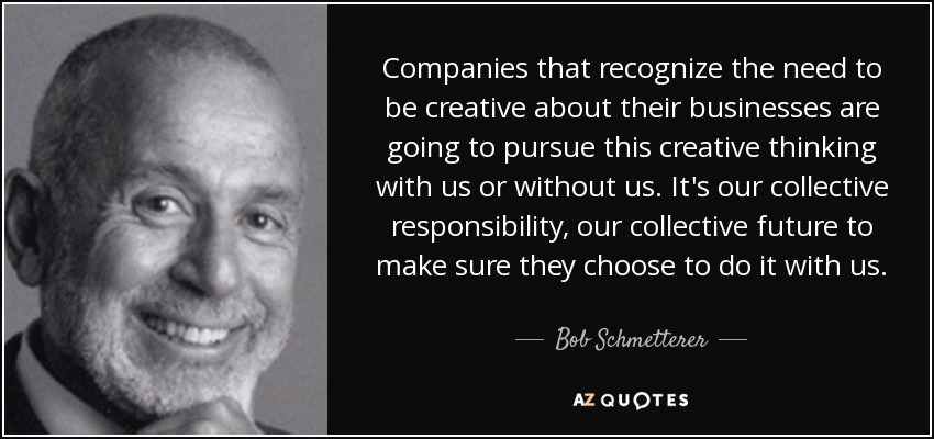 Companies that recognize the need to be creative about their businesses are going to pursue this creative thinking with us or without us. It's our collective responsibility, our collective future to make sure they choose to do it with us. - Bob Schmetterer