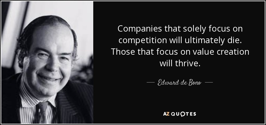 Companies that solely focus on competition will ultimately die. Those that focus on value creation will thrive. - Edward de Bono