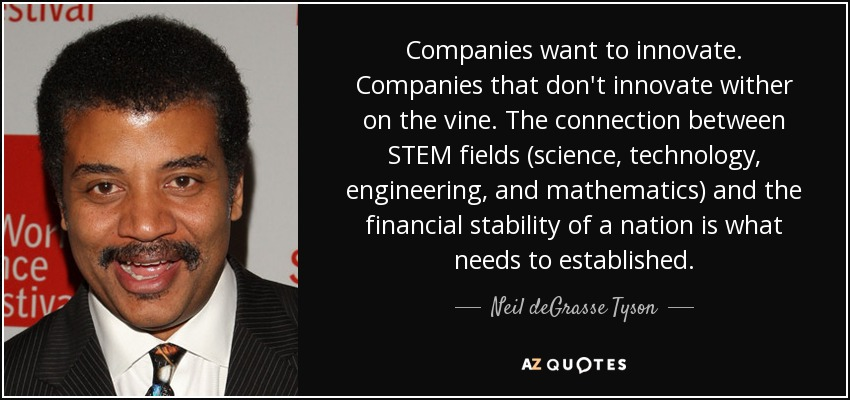 Companies want to innovate. Companies that don't innovate wither on the vine. The connection between STEM fields (science, technology, engineering, and mathematics) and the financial stability of a nation is what needs to established. - Neil deGrasse Tyson