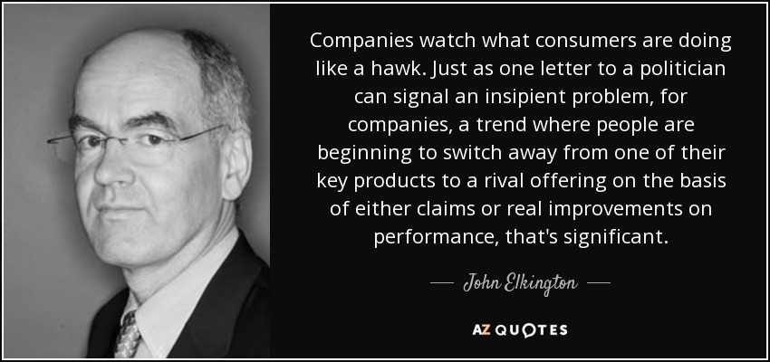 Companies watch what consumers are doing like a hawk. Just as one letter to a politician can signal an insipient problem, for companies, a trend where people are beginning to switch away from one of their key products to a rival offering on the basis of either claims or real improvements on performance, that's significant. - John Elkington