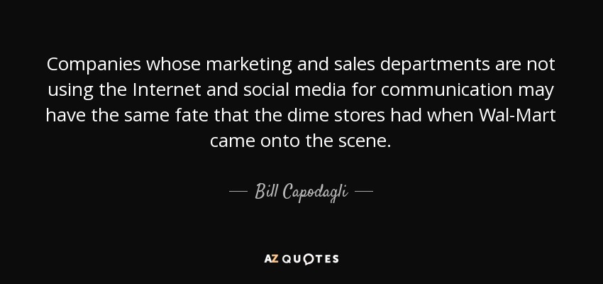 Companies whose marketing and sales departments are not using the Internet and social media for communication may have the same fate that the dime stores had when Wal-Mart came onto the scene. - Bill Capodagli