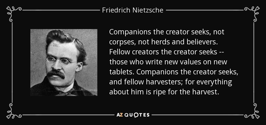 Companions the creator seeks, not corpses, not herds and believers. Fellow creators the creator seeks -- those who write new values on new tablets. Companions the creator seeks, and fellow harvesters; for everything about him is ripe for the harvest. - Friedrich Nietzsche