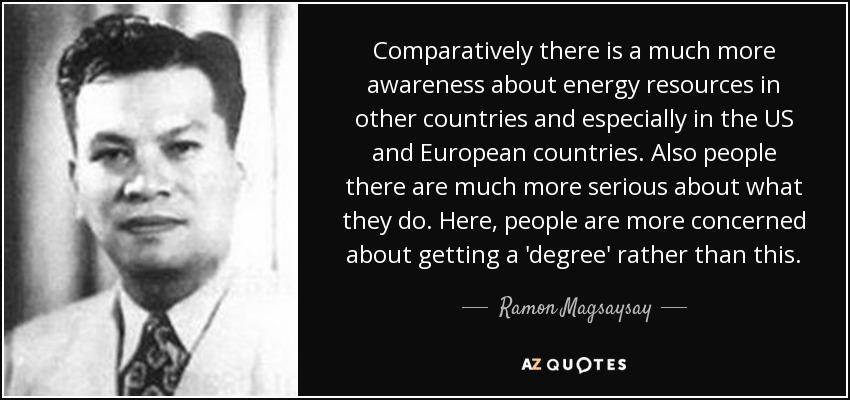 Comparatively there is a much more awareness about energy resources in other countries and especially in the US and European countries. Also people there are much more serious about what they do. Here, people are more concerned about getting a 'degree' rather than this. - Ramon Magsaysay