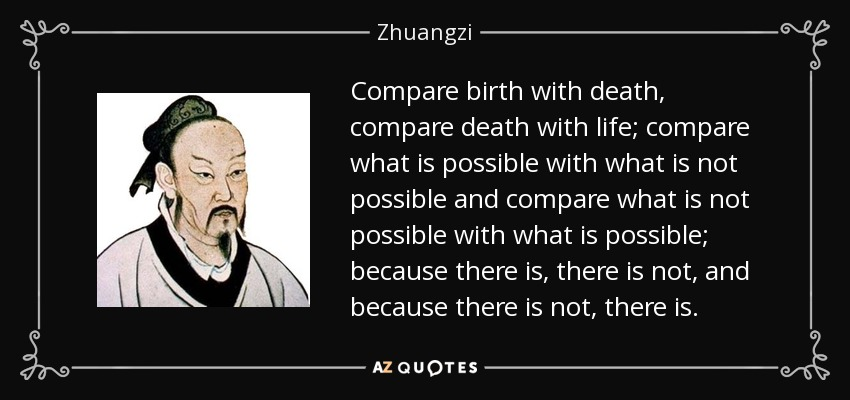 Compare birth with death, compare death with life; compare what is possible with what is not possible and compare what is not possible with what is possible; because there is, there is not, and because there is not, there is. - Zhuangzi