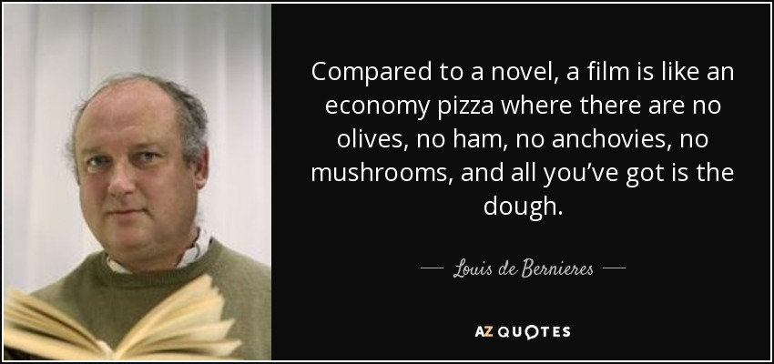 Compared to a novel, a film is like an economy pizza where there are no olives, no ham, no anchovies, no mushrooms, and all you've got is the dough. - Louis de Bernieres