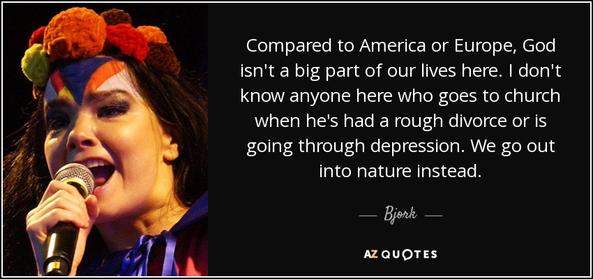 Compared to America or Europe, God isn't a big part of our lives here. I don't know anyone here who goes to church when he's had a rough divorce or is going through depression. We go out into nature instead. - Bjork