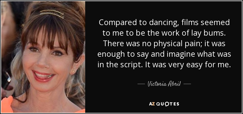 Compared to dancing, films seemed to me to be the work of lay bums. There was no physical pain; it was enough to say and imagine what was in the script. It was very easy for me. - Victoria Abril