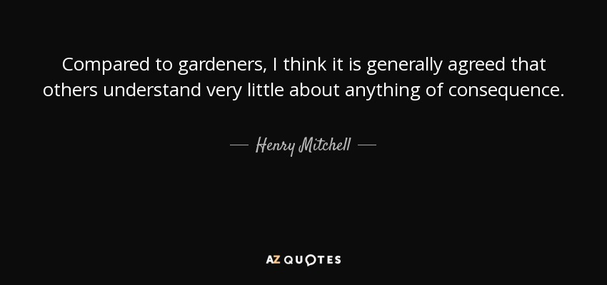 Compared to gardeners, I think it is generally agreed that others understand very little about anything of consequence. - Henry Mitchell